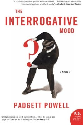 The Interrogative Mood by Padgett Powell